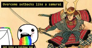 Overcome the setbacks like a samurai.